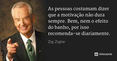 As pessoas costumam dizer que a motivação não dura sempre. Bem, nem o efeito do banho, por isso recomenda-se diariamente. — Zig Ziglar