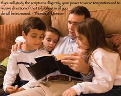 If you will study the scriptures diligently, your power to avoid temptation and to receive direction of the Holy Ghost in all you do will be increased. Thomas S. Monson