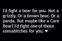 I'll fight a bear for you..