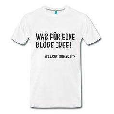 Was für eine blöde Idee! Welche Uhrzeit? Lustige Sprüche auf Shirts. #lustigesprüche #sprüche #spreadshirt #shirts #blödeidee #geschenkideefürihn #männer #lustig #fürihn #geburtstag #freunde #bestefreunde #besterfreund #kumpel #pferdestehlen #trend