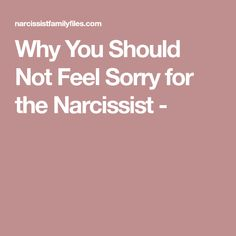 Why You Should Not Feel Sorry for the Narcissist -
