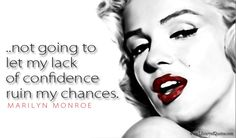 I think if other girls know how bad I was when I started they'll be encouraged. I finally made up my mind I wanted to be an actress ~and I was not going to let my lack of confidence ruin my chances.  Marilyn Monroe