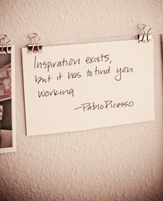 Inspiration Exists, But It Has To Find You Working.  Pablo Picasso.