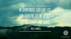 """In surrender, God can use our burdens as an avenue for His power and grace."" ~ Micca Campbell    