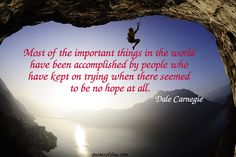 Most of the important things in the world have been accomplished by people who have kept on trying when there seemed to be no hope at all.   quotesofday.com
