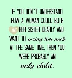 Although I can honestly say, I haven't wanted to wring my sister's neck for at least 20 years!