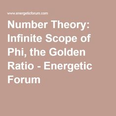 Number Theory: Infinite Scope of Phi, the Golden Ratio - Energetic Forum