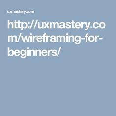 http://uxmastery.com/wireframing-for-beginners/