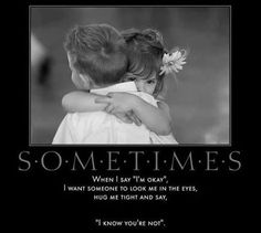 """Everyone should have. Someone in their life that understands this and see's past the """" I'm ok"""""""