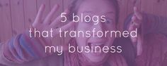 5 Blogs that transformed my business  are you reading them? (click to read full post!)