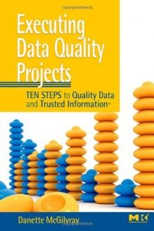 Executing Data Quality Projects  Ten Steps to Quality Data and Trusted Information (TM), 978-0123743695, Danette McGilvray, Morgan Kaufmann; 1 edition