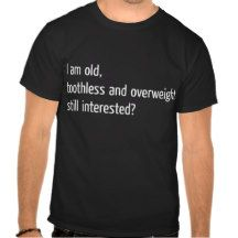 i am old , toothless and overweight t-shirt