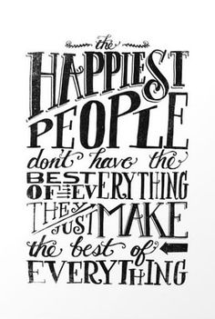The Happiest People Don't Have The Best of Everything - They Just Make The Best of Everything