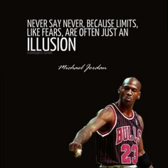 """""""Never say never, because limits, like fears, are often just an illusion.""""- Michael Jordan"""