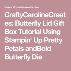 CraftyCarolineCreates: Butterfly Lid Gift Box Tutorial Using Stampin' Up Pretty Petals andBold Butterfly Die