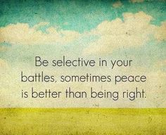 Be selective in your battles, sometimes peace is better than being right. inspiration positive words