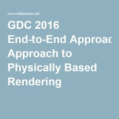 GDC 2016 End-to-End Approach to Physically Based Rendering                                                                                                                                                                                 More