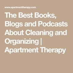 The Best Books, Blogs and Podcasts About Cleaning and Organizing | Apartment Therapy