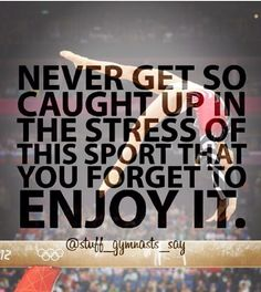 Never get so caught up in the stress of the sport that you forget to enjoy it.  Good for more than just sports.