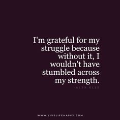 I'm grateful for my struggle because without it, I wouldn't have stumbled across my strength. - Alex Elle