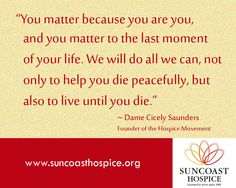 You matter because you are you, and you matter to the last moment of your We will do all we can, not only to help you peacefully, but also to live until you die. - Dame Cicely Saunders, Founder of the Movement Famous Quotes, Me Quotes, Motivational Quotes, Inspirational Quotes, Last Moment, In This Moment, Hospice Quotes, Hospice Nurse, You Matter