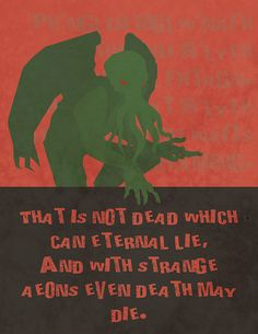 """That is not dead which can eternal lie, and with strange aeons even Death may die."" ~H.P. Lovecraft"