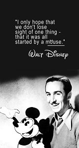 I only hope that we don't lose sight of one thing - that it was all started by a mouse