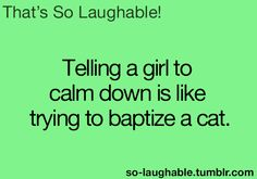 Telling a girl to calm down is like trying to baptize a cat
