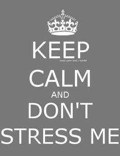 Keep Calm and don't stress me or i'll have to call my shrink-dr ben sobel from analyze this - no, you, your good doc llolll
