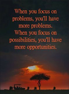 Quotes When you focus on problems, you'll have more problems. When you focus on possibilities, you'll have more opportunities.