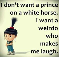 I don't want a prince on a white horse. I want a weirdo who makes me laugh. Minion Love Quotes, Minions Love, Minions Quotes, Minion Mayhem, Funny Minion Pictures, Horse Quotes, Uplifting Quotes, Best Self, Laugh Out Loud