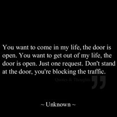 You want to come in my life, the door is open. You want to get out of my life, the door is open. Just one request. Don't stand at the door, you're blocking the traffic. - Yes... Pretty well true.