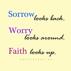 Sorrow looks back, worry looks around, Faith looks up.
