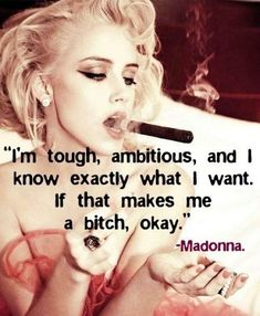 """I'm tough, ambitious, and I know exactly what I want. If that makes me a bitch, it's ok"" Madonna."