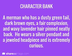 A merman who has a dusty green tail, dark brown eyes, a fair complexion, and wavy lavender hair pinned neatly back. He wears a silver pendant and a jewled headpiece and is extremely curious.<<< Let's name him Stiles Creative Writing Prompts, Book Writing Tips, Writing Words, Writing Help, Writing Ideas, Character Prompts, Writing Characters, Character Ideas, Dialogue Prompts