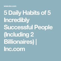 5 Daily Habits of 5 Incredibly Successful People (Including 2 Billionaires) | Inc.com