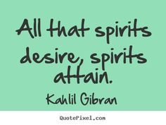 """All that spirits desire, spirits attain."" Kahlil Gibran."