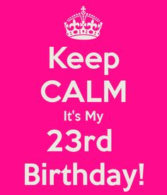 I've started my countdown...21 days!!!  Keep CALM Its My 23rd  Birthday!