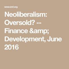 Neoliberalism: Oversold? -- Finance & Development, June 2016