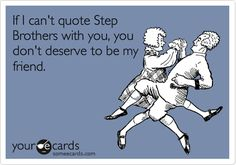 Free and Funny Movies Ecard: If I can't quote Step Brothers with you, you don't deserve to be my friend. Create and send your own custom Movies ecard. Movie Quotes, Funny Quotes, E Cards, Someecards, Just For Laughs, Bffs, Laugh Out Loud, Good Movies, The Funny