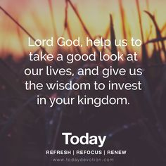 Lord God, help us to take a good look at our lives, and give us the wisdom to invest in your kingdom.
