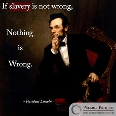If slavery is not wrong, nothing is wrong. President Lincoln.