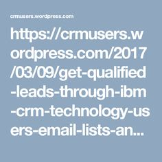 https://crmusers.wordpress.com/2017/03/09/get-qualified-leads-through-ibm-crm-technology-users-email-lists-and-ultimately-generate-a-higher-marketing-roi/