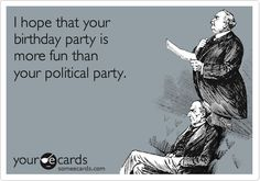 Birthday humor, I hope that your birthday party is more fun than your political party!