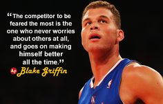 """The competitor to be feared the most is the one who never worries about others at all, and goes on making himself better all the time."" - #BlakeGriffin"