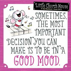 ♥ Sometimes the most important decision you can make is to be in a good mood...Little Church Mouse ♥