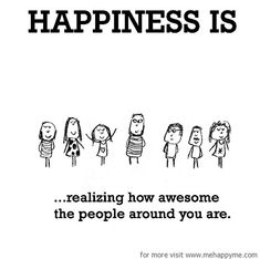 Happiness #539: Happiness is realizing how awesome the people around you are.