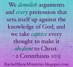 We demolish arguments and every pretension that sets itself up against the knowledge of God, and we take captive every thought to make it obedient to Christ.  - 2 Corinthians‬ ‭10‬:‭5‬ (NIV)