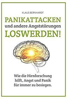 Panikattacken und andere Angststörungen loswerden!: Wie die Hirnforschung hilft, Angst und Panik für immer zu besiegen.