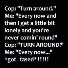 "Cop: ""Turn around."" Me: ""Every now and then I get a little bit lonely and you're never comin' round"" Cop: ""TURN AROUND. "" *got tased*! "" I hate it when that happens! Cops Humor, Police Humor, Funny Selfie Quotes, Funny Memes, Funny Cops, Need Quotes, Crazy Quotes, Lonely Humor, Really Funny"